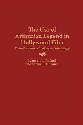 The Use of Arthurian Legend in Hollywood Film: From Connecticut Yankees to Fisher Kings Rebecca A Umland
