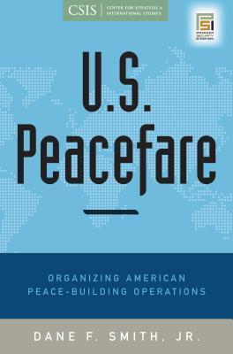 U.S. Peacefare: Organizing American Peace-Building Operations: Organizing American Peace-Building Operations  by  Dane F. Smith