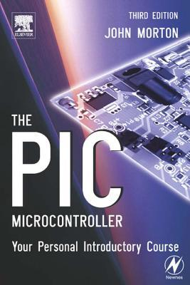 The PIC Microcontroller: Your Personal Introductory Course: Your Personal Introductory Course  by  John Morton