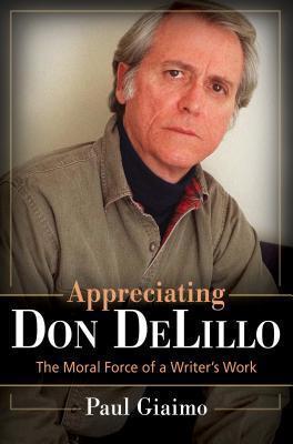 Appreciating Don Delillo: The Moral Force of a Writers Work: The Moral Force of a Writers Work Paul Giaimo