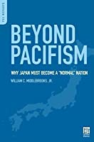 Beyond Pacifism: Why Japan Must Become a Normal Nation: Why Japan Must Become a Normal Nation  by  William C. Middlebrooks Jr.
