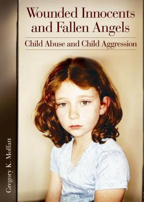 Wounded Innocents and Fallen Angels: Child Abuse and Child Aggression  by  Gregory K. Moffatt