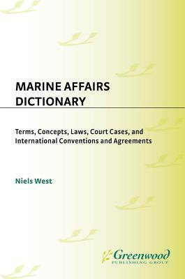 Marine Affairs Dictionary: Terms, Concepts, Laws, Court Cases, and International Conventions and Agreements  by  Niels West