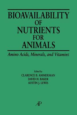 Bioavailability of Nutrients for Animals: Amino Acids, Minerals, Vitamins  by  Clarence B. Ammerman
