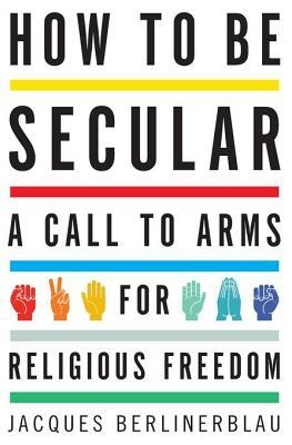 How to Be Secular: A Call to Arms for Religious Freedom  by  Jacques Berlinerblau