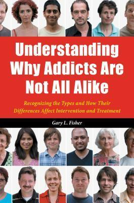 Understanding Why Addicts Are Not All Alike: Recognizing the Types and How Their Differences Affect Intervention and Treatment: Recognizing the Types and How Their Differences Affect Intervention and Treatment  by  Gary L Fisher