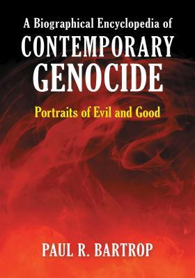 A Biographical Encyclopedia of Contemporary Genocide Portraits of Evil and Good Paul R. Bartrop