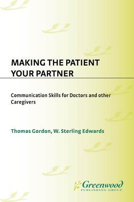 Making the Patient Your Partner: Communication Skills for Doctors and Other Caregivers Sterling Edwards