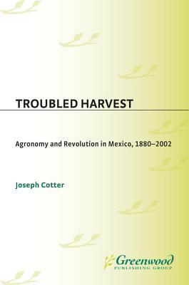 Troubled Harvest: Agronomy and Revolution in Mexico, 1880-2002 Joseph Cotter