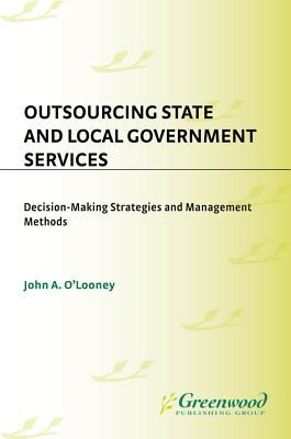 Outsourcing State and Local Government Services: Decision-Making Strategies and Management Methods John A. OLooney