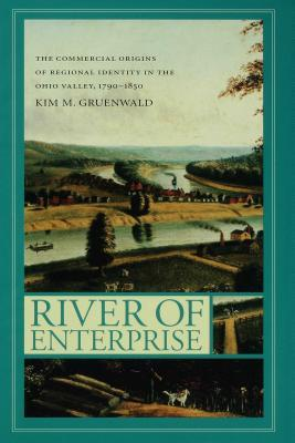 River of Enterprise: The Commercial Origins of Regional Identity in the Ohio Valley, 1790-1850 Kim M Gruenwald