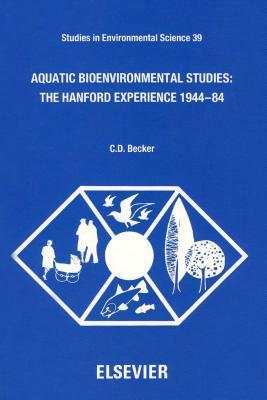 Aquatic Bioenvironmental Studies: The Hanford Experience: 1944-1984: The Hanford Experience: 1944-1984  by  C.D. Becker