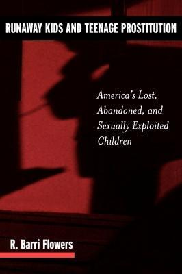 Runaway Kids and Teenage Prostitution: Americas Lost, Abandoned, and Sexually Exploited Children  by  R. Barri Flowers