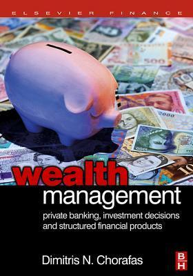 Wealth Management: Private Banking, Investment Decisions, and Structured Financial Products  by  Chorafas