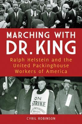 Marching with Dr. King: Ralph Helstein and the United Packinghouse Workers of America: Ralph Helstein and the United Packinghouse Workers of America  by  Cyril D. Robinson