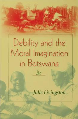 Debility and the Moral Imagination in Botswana  by  Julie Livingston