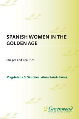 Spanish Women in the Golden Age: Images and Realities  by  Alain Saint-Saens