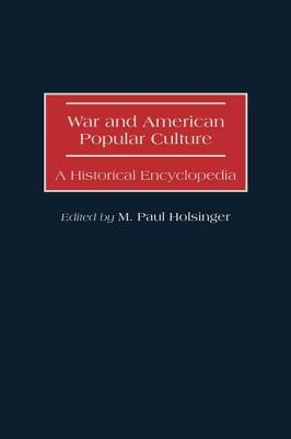 War and American Popular Culture: A Historical Encyclopedia M Paul Holsinger