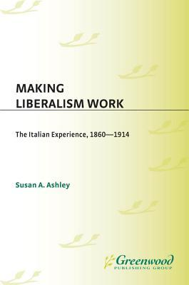 Making Liberalism Work: The Italian Experience, 1860-1914  by  Susan Ashley