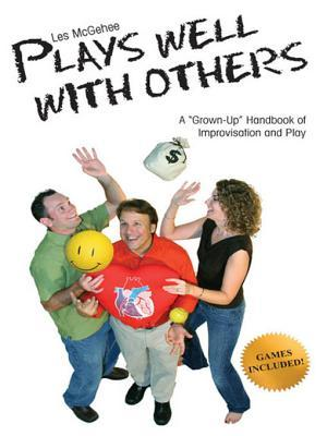 Les McGehee Plays Well With Others: A Grown-Up Handbook of Improvisation and Play  by  Les Mcgehee