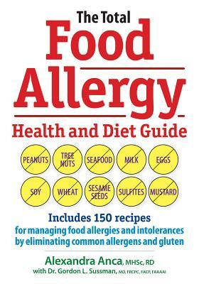 The Total Food Allergy Health and Diet Guide: Includes 150 Recipes for Managing Food Allergies and Intolerances  by  Eliminating Common Allergens and Gluten by Alexandra Anca