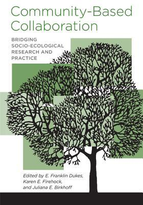 Community-Based Collaboration: Bridging Socio-Ecological Research and Practice  by  E. Franklin Dukes