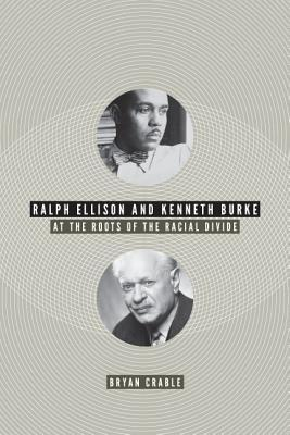 Ralph Ellison and Kenneth Burke: At the Roots of the Racial Divide Bryan Crable