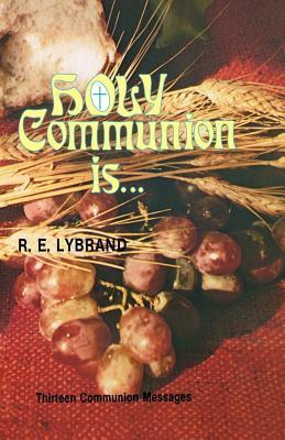 Holy Communion Is...: Thirteen Communion Messages R.E. Lybrand