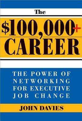 The $100,000+ Career: The New Approach to Networking for Executive Job Change John                   Davies