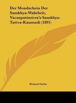 Der Mondschein Der Samkhya-Wahrheit, Vacaspatimicras Samkhya-Tattva-Kaumudi (1891)  by  Richard von Garbe