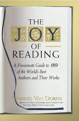 The Joy of Reading: A Passionate Guide to 189 of the Worlds Best Authors and Their Works Charles Van Doren
