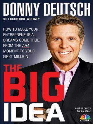 The Big Idea: How to Make Your Entrepreneurial Dreams Come True, From the Aha Moment to Your First Million Donny Deutsch