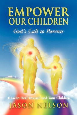 Empower Our Children: Gods Call to Parents, How to Heal Yourself and Your Children  by  Jason  Nelson