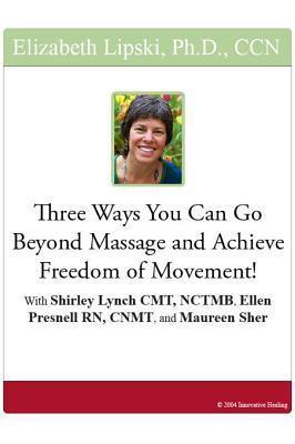 Three Ways You Can Go Beyond Massage and Achieve Freedom of Movement!  by  Elizabeth Lipski