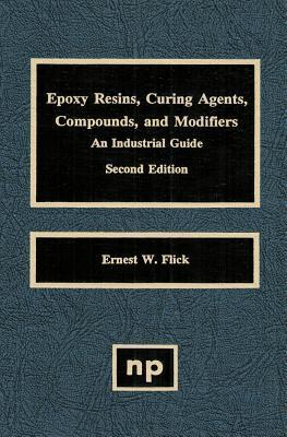Epoxy Resins, Curing Agents, Compounds, and Modifiers, Second Edition: An Industrial Guide Ernest W. Flick