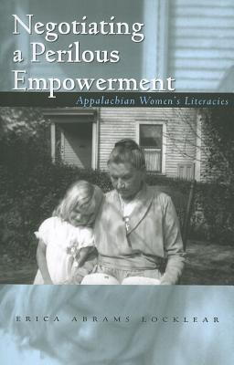Negotiating a Perilous Empowerment: Appalachian Womens Literacies  by  Erica Abrams Locklear