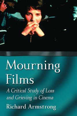 Mourning Films: A Critical Study of Loss and Grieving in Cinema Richard  Armstrong