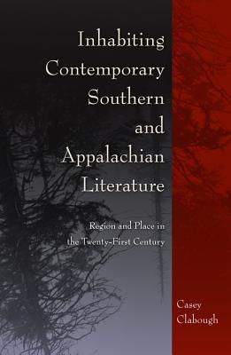 Inhabiting Contemporary Southern and Appalachian Literature: Region and Place in the Twenty-First Century Casey Howard Clabough