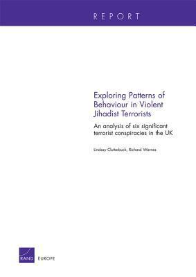 Exploring Patterns of Behaviour in Violent Jihadist Terrorists: An Analysis of Six Significant Terrorist Conspiracies in the UK Lindsay Clutterbuck