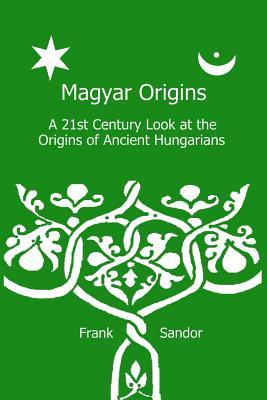 Magyar Origins: A 21st Century Look at the Origins of Ancient Hungarians MR Frank Sandor