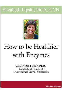 How to Be Healthier with Enzymes Elizabeth Lipski