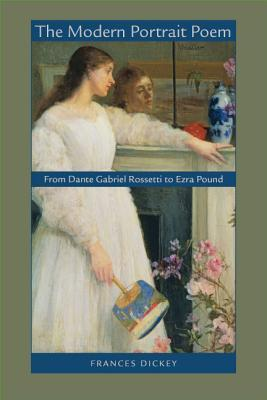 The Modern Portrait Poem: From Dante Gabriel Rossetti to Ezra Pound  by  Frances Dickey