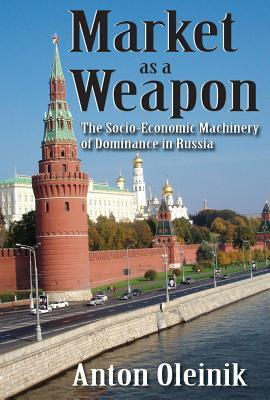 Market as a Weapon: The Socio-Economic Machinery of Dominance in Russia  by  Anton Oleinik