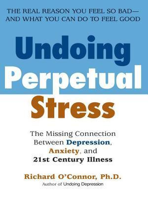 Undoing Perpetual Stress: The Missing Connection Between Depression, Anxiety and 21st Century Illness  by  Richard OConnor