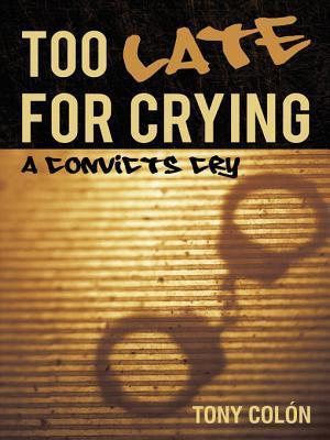 Too Late for Crying: A Convicts Cry  by  Tony Colon