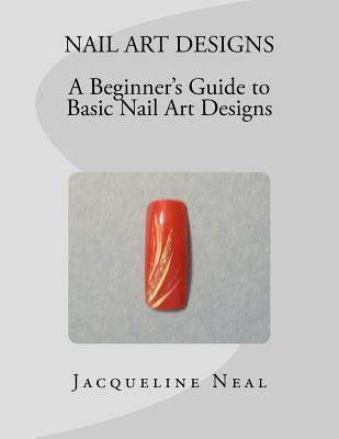 Nail Art Designs: A Beginners Guide to Basic Nail Art Designs: A Beginners Guide to Basic Nail Art Designs Jacqueline Neal