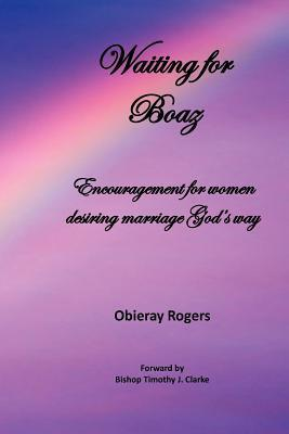 Waiting for Boaz: Encouragement for Women Desiring Marriage Gods Way  by  Obieray Rogers