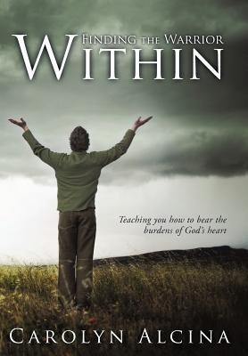 Finding the Warrior Within: Teaching You How to Bear the Burdens of Gods Heart  by  Carolyn Alcina