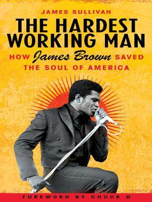 The Hardest Working Man: How James Brown Saved the Soul of America  by  James    Sullivan