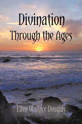 Divination Through the Ages Ellen Wallace Douglas